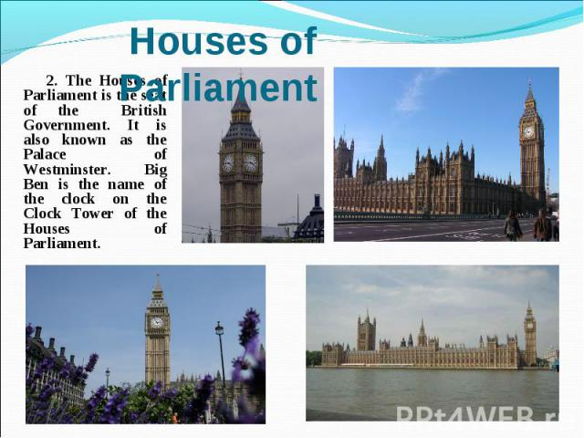 2. The Houses of Parliament is the seat of the British Government. It is also known as the Palace of Westminster. Big Ben is the name of the clock on the Clock Tower of the Houses of Parliament.