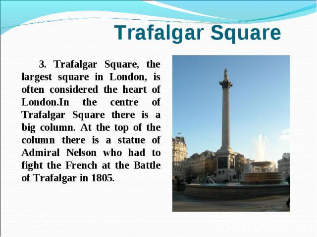 3. Trafalgar Square, the largest square in London, is often considered the heart of London.In the centre of Trafalgar Square there is a big column. At the top of the column there is a statue of Admiral Nelson who had to fight the French at the Battl…