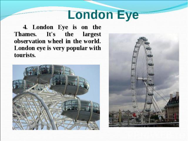 4. London Eye is on the Thames. It's the largest observation wheel in the world. London eye is very popular with tourists. 4. London Eye is on the Thames. It's the largest observation wheel in the world. London eye is very popular with tourists.