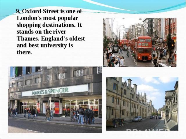 9. Oxford Street is one of London's most popular shopping destinations. It stands on the river Thames. England's oldest and best university is there. 9. Oxford Street is one of London's most popular shopping destinations. It stands on the river Tham…