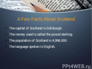A Few Facts About Scotland The capital of Scotland is Edinburgh. The money used