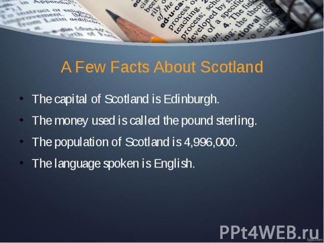A Few Facts About Scotland The capital of Scotland is Edinburgh. The money used is called the pound sterling. The population of Scotland is 4,996,000. The language spoken is English.