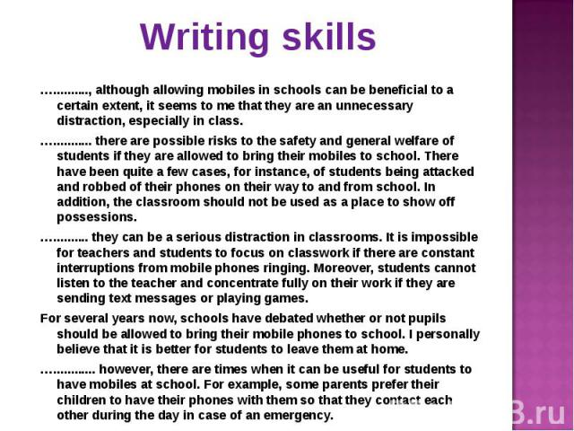 ….........., although allowing mobiles in schools can be beneficial to a certain extent, it seems to me that they are an unnecessary distraction, especially in class. ….........., although allowing mobiles in schools can be beneficial to a certain e…