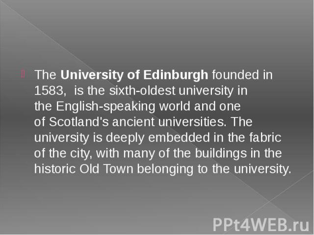 TheUniversity of Edinburghfounded in 1583, is the sixth-oldest university in theEnglish-speaking worldand one ofScotland's ancient universities. The university is deeply embedded in the fabric of the city, with ma…