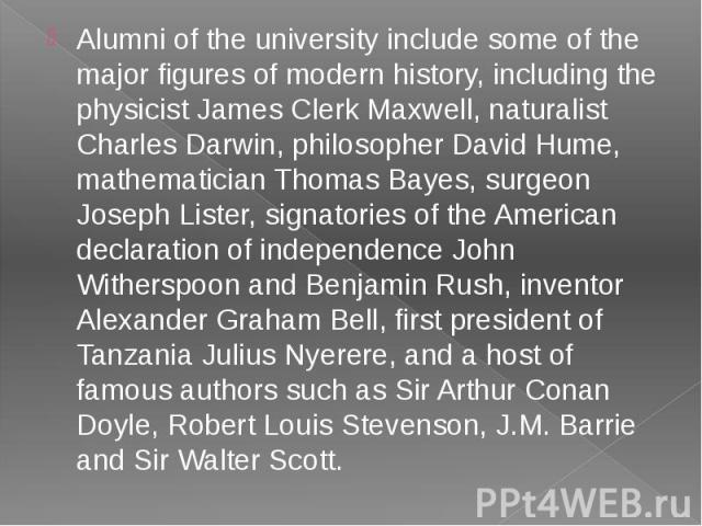 Alumni of the university include some of the major figures of modern history, including the physicist James Clerk Maxwell, naturalist Charles Darwin, philosopher David Hume, mathematician Thomas Bayes, surgeon Joseph Lister, signatories of the Ameri…