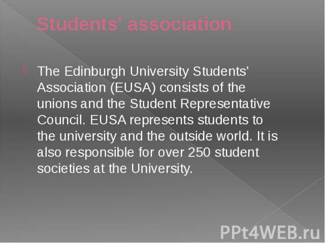Students' association The Edinburgh University Students' Association (EUSA) consists of the unions and the Student Representative Council. EUSA represents students to the university and the outside world. It is also responsible for over 250 student …