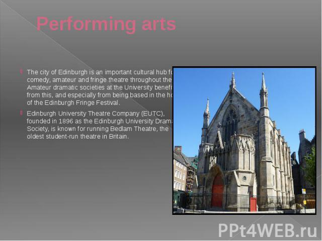 Performing arts The city of Edinburgh is an important cultural hub for comedy, amateur and fringe theatre throughout the UK. Amateur dramatic societies at the University benefit from this, and especially from being based in the home of the Edinburgh…