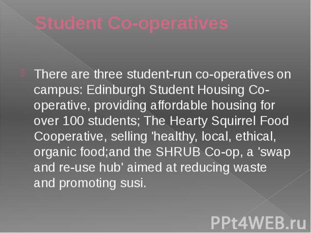 Student Co-operatives There are three student-run co-operatives on campus: Edinburgh Student Housing Co-operative, providing affordable housing for over 100 students; The Hearty Squirrel Food Cooperative, selling 'healthy, local, ethical, organic fo…