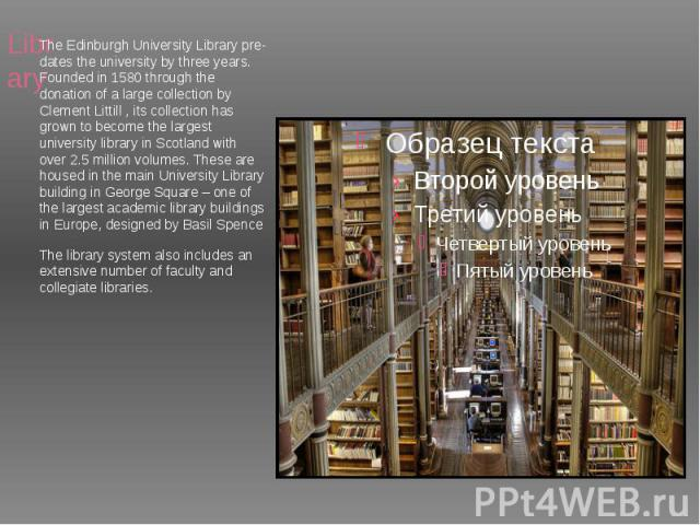 Library TheEdinburgh University Librarypre-dates the university by three years. Founded in 1580 through the donation of a large collection by Clement Littill , its collection has grown to become the largest university library in Scotland…