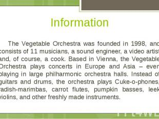 Information The Vegetable Orchestra was founded in 1998, and consists of 11 musi