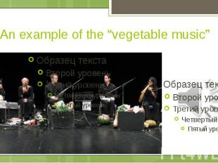 "An example of the ""vegetable music"""