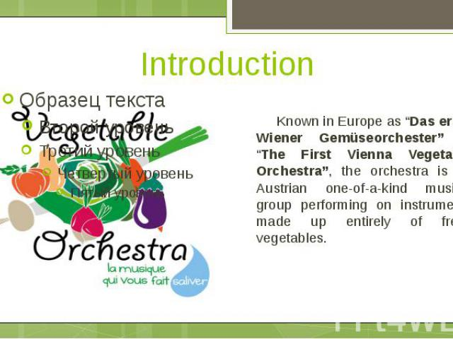 "Introduction Known in Europe as ""Das erste Wiener Gemüseorchester"" or ""The First Vienna Vegetable Orchestra"", the orchestra is an Austrian one-of-a-kind musical group performing on instruments made up entirely of fresh vegetables."