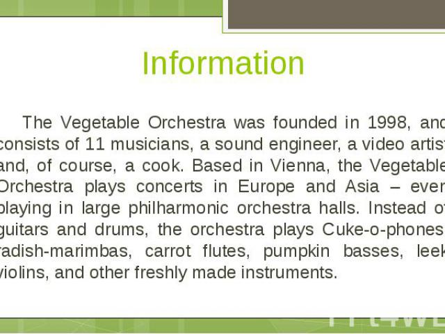 Information The Vegetable Orchestra was founded in 1998, and consists of 11 musicians, a sound engineer, a video artist and, of course, a cook. Based in Vienna, the Vegetable Orchestra plays concerts in Europe and Asia – even playing in large philha…