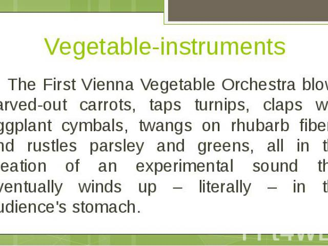 Vegetable-instruments The First Vienna Vegetable Orchestra blows carved-out carrots, taps turnips, claps with eggplant cymbals, twangs on rhubarb fibers, and rustles parsley and greens, all in the creation of an experimental sound that eventually wi…