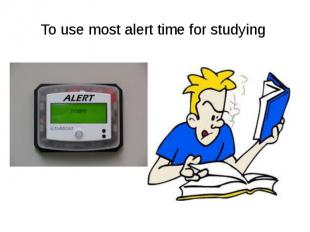 To use most alert time for studying