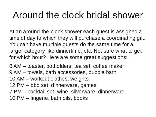 Around the clock bridal shower At an around-the-clock shower each guest is assigned a time of day to which they will purchase a coordinating gift. You can have multiple guests do the same time for a larger category like dinnertime, etc. Not sure wha…