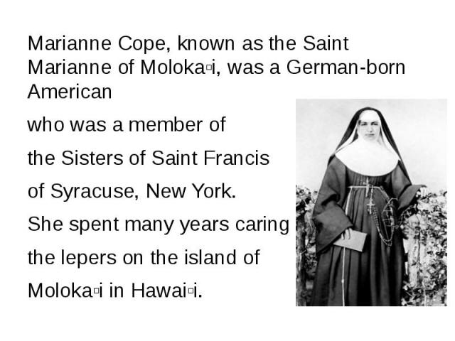 Marianne Cope, known as the Saint Marianne of Molokaʻi, was a German-born American who was a member of the Sisters of Saint Francis of Syracuse, New York. She spent many years caring for the lepers on the island of Molokaʻi in Hawaiʻi.