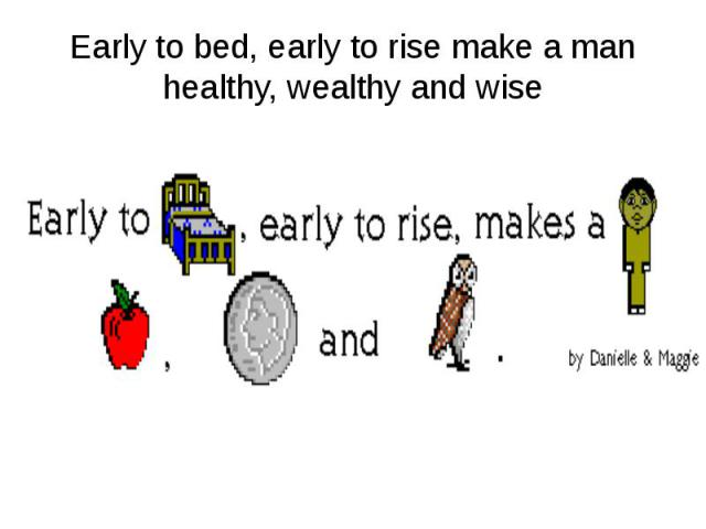 Early to bed, early to rise make a man healthy, wealthy and wise