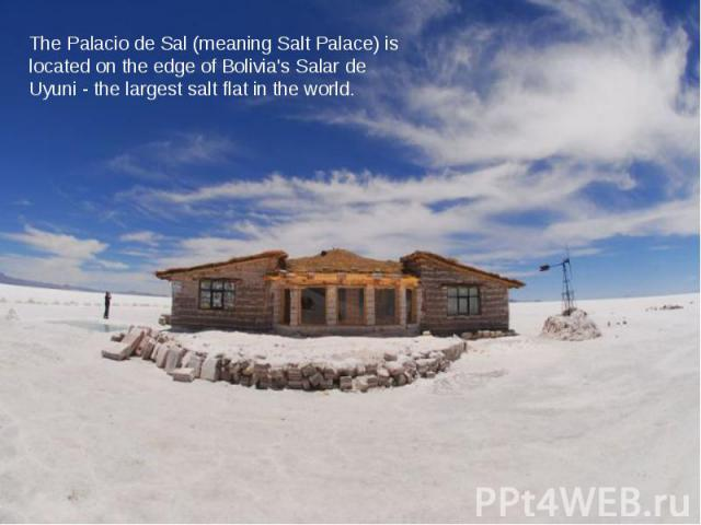 The Palacio de Sal (meaning Salt Palace) is located on the edge of Bolivia's Salar de Uyuni - the largest salt flat in the world.
