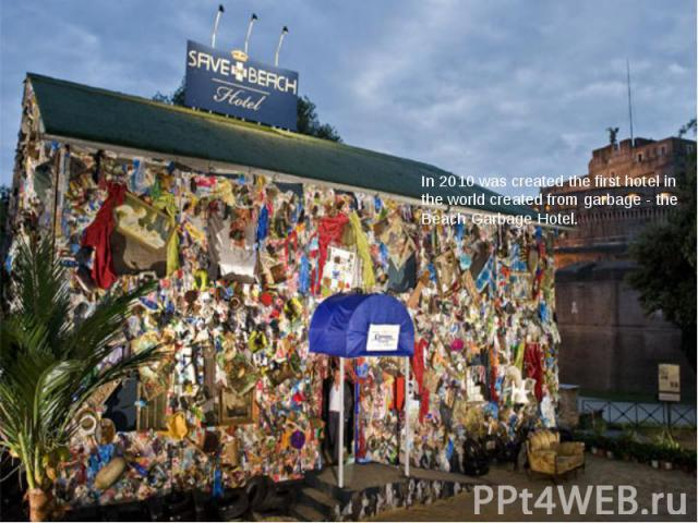 In 2010 was created the first hotel in the world created from garbage - the Beach Garbage Hotel.
