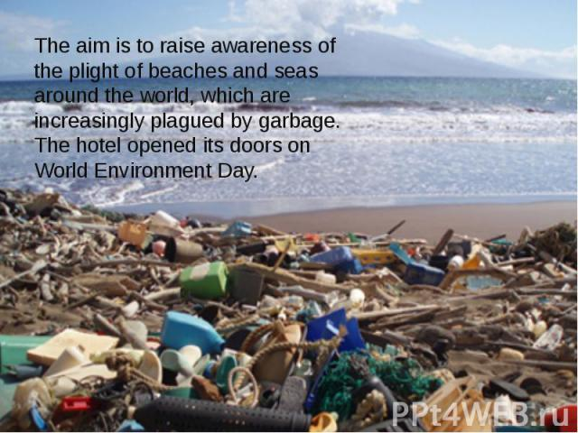 The aim is to raise awareness of the plight of beaches and seas around the world, which are increasingly plagued by garbage. The hotel opened its doors on World Environment Day. The aim is to raise awareness of the plight of beaches and seas around …
