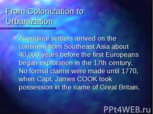 From Colonization to Urbanization Aboriginal settlers arrived on the continent f