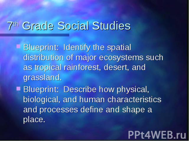 7th Grade Social Studies Blueprint: Identify the spatial distribution of major ecosystems such as tropical rainforest, desert, and grassland. Blueprint: Describe how physical, biological, and human characteristics and processes define and shape a place.