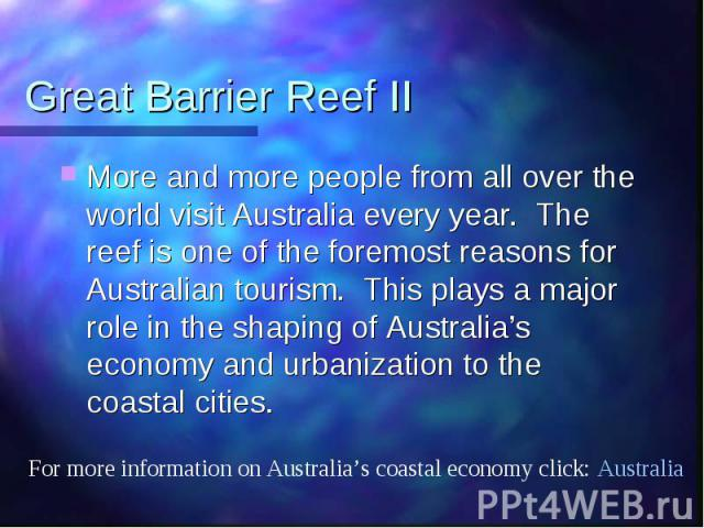 Great Barrier Reef II More and more people from all over the world visit Australia every year. The reef is one of the foremost reasons for Australian tourism. This plays a major role in the shaping of Australia's economy and urbanization to the coas…