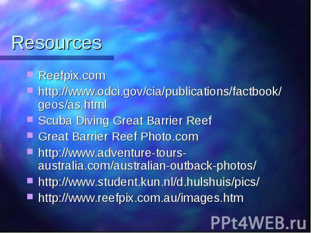 Resources Reefpix.com http://www.odci.gov/cia/publications/factbook/geos/as.html Scuba Diving Great Barrier Reef Great Barrier Reef Photo.com http://www.adventure-tours-australia.com/australian-outback-photos/ http://www.student.kun.nl/d.hulshuis/pi…