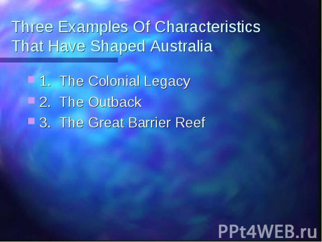 Three Examples Of Characteristics That Have Shaped Australia 1. The Colonial Legacy 2. The Outback 3. The Great Barrier Reef