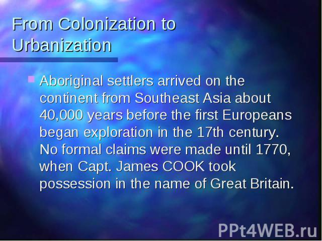From Colonization to Urbanization Aboriginal settlers arrived on the continent from Southeast Asia about 40,000 years before the first Europeans began exploration in the 17th century. No formal claims were made until 1770, when Capt. James COOK took…
