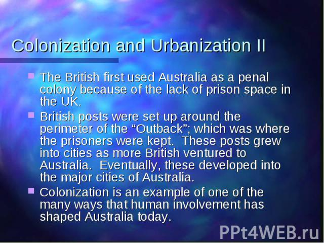 "Colonization and Urbanization II The British first used Australia as a penal colony because of the lack of prison space in the UK. British posts were set up around the perimeter of the ""Outback""; which was where the prisoners were kept. These posts …"