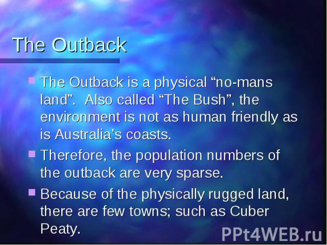 "The Outback The Outback is a physical ""no-mans land"". Also called ""The Bush"", the environment is not as human friendly as is Australia's coasts. Therefore, the population numbers of the outback are very sparse. Because of the physically rugged land,…"