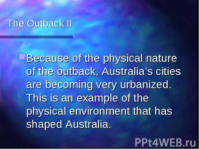 The Outback II Because of the physical nature of the outback, Australia's cities are becoming very urbanized. This is an example of the physical environment that has shaped Australia.