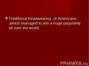 Traditional headwearing of Americans ,which managed to win a huge popularity all