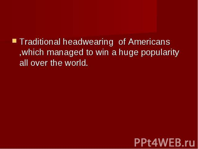 Traditional headwearing of Americans ,which managed to win a huge popularity all over the world.