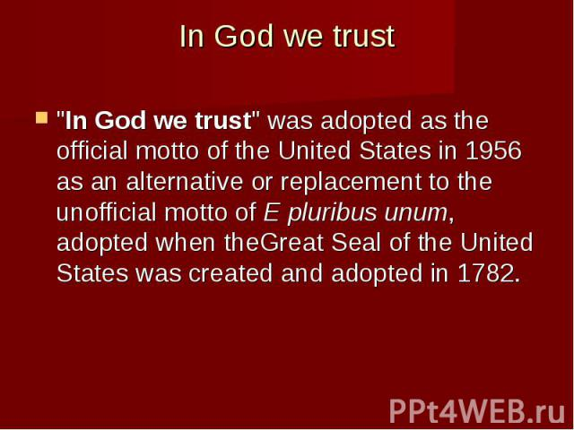 "In God we trust ""In God we trust"" was adopted as the official motto of the United States in 1956 as an alternative or replacement to the unofficial motto of E pluribus unum, adopted when theGreat Seal of the United States&nb…"