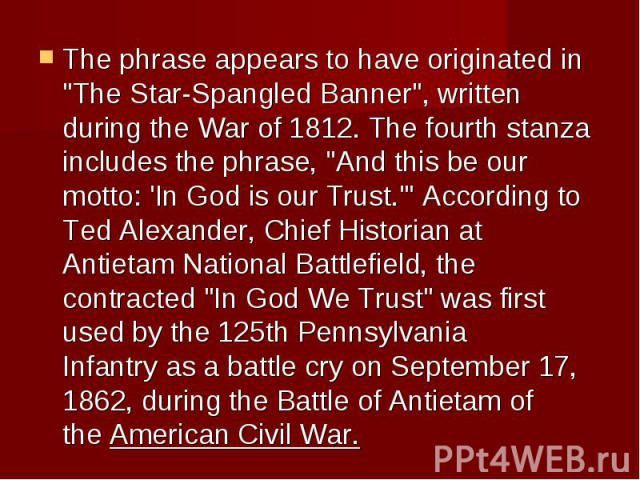 "The phrase appears to have originated in ""The Star-Spangled Banner"", written during the War of 1812. The fourth stanza includes the phrase, ""And this be our motto: 'In God is our Trust.'"" According to Ted Alexander, Chief Hi…"