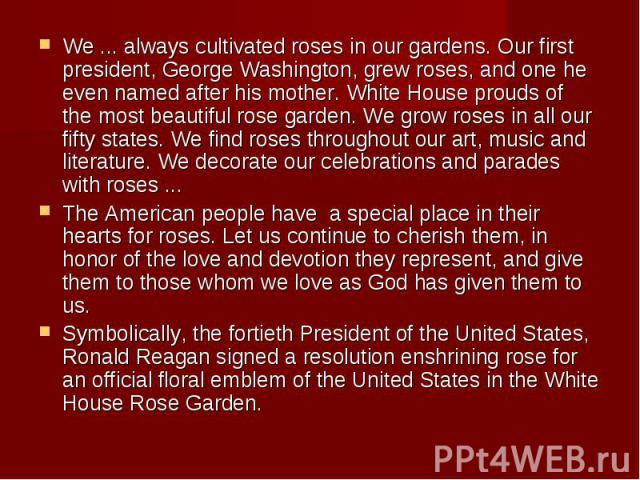 We ... always cultivated roses in our gardens. Our first president, George Washington, grew roses, and one he even named after his mother. White House prouds of the most beautiful rose garden. We grow roses in all our fifty states. We find roses thr…