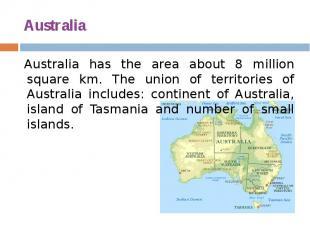 Australia Australia has the area about 8 million square km. The union of territo