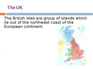 The UK The British Isles are group of islands which lie out of the northwest coa