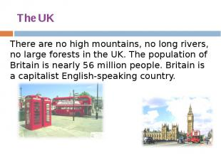 The UK There are no high mountains, no long rivers, no large forests in the UK.