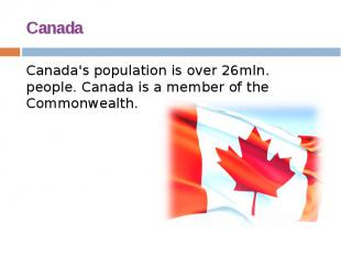 Canada Canada's population is over 26mln. people. Canada is a member of the Comm