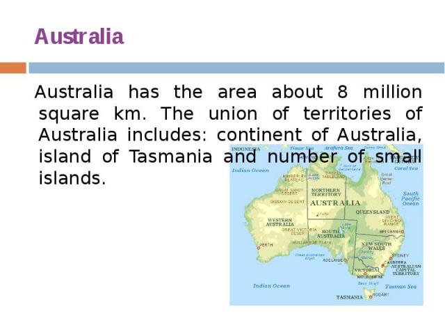 Australia Australia has the area about 8 million square km. The union of territories of Australia includes: continent of Australia, island of Tasmania and number of small islands.