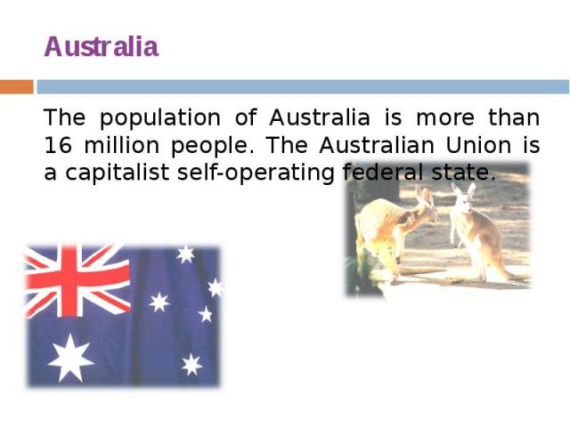 Australia The population of Australia is more than 16 million people. The Australian Union is a capitalist self-operating federal state.