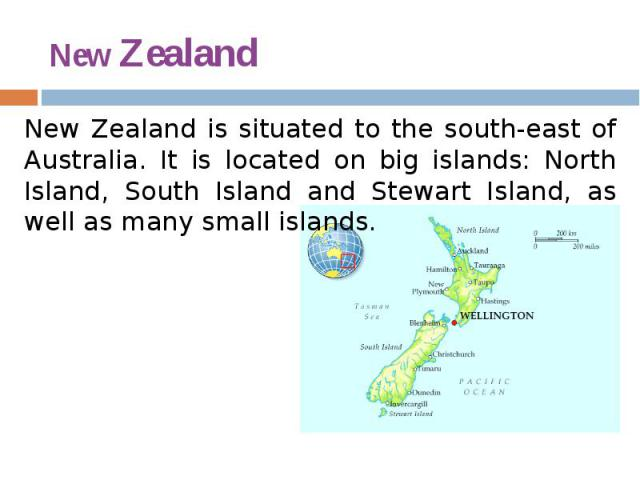 New Zealand New Zealand is situated to the south-east of Australia. It is located on big islands: North Island, South Island and Stewart Island, as well as many small islands.