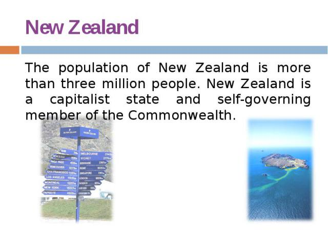 New Zealand The population of New Zealand is more than three million people. New Zealand is a capitalist state and self-governing member of the Commonwealth.