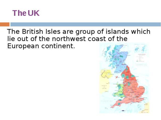 The UK The British Isles are group of islands which lie out of the northwest coast of the European continent.