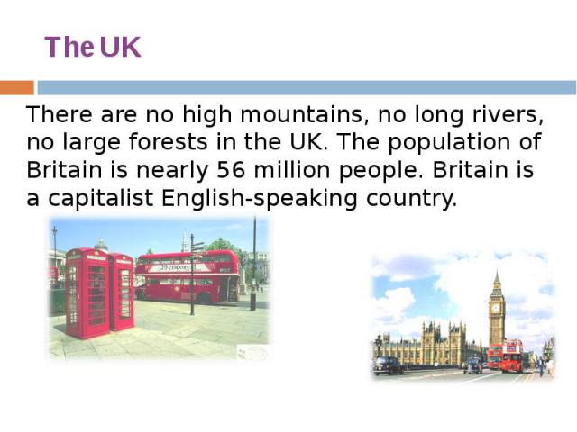 The UK There are no high mountains, no long rivers, no large forests in the UK. The population of Britain is nearly 56 million people. Britain is a capitalist English-speaking country.