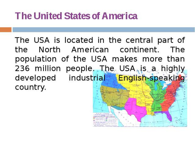 The United States of America The USA is located in the central part of the North American continent. The population of the USA makes more than 236 million people. The USA is a highly developed industrial English-speaking country.